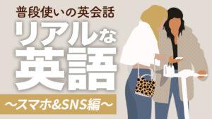 058 | リアルな英語〜スマホ編〜英会話フレーズ